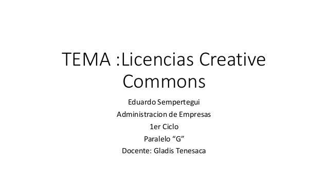"""TEMA :Licencias Creative Commons Eduardo Sempertegui Administracion de Empresas 1er Ciclo Paralelo """"G"""" Docente: Gladis Ten..."""