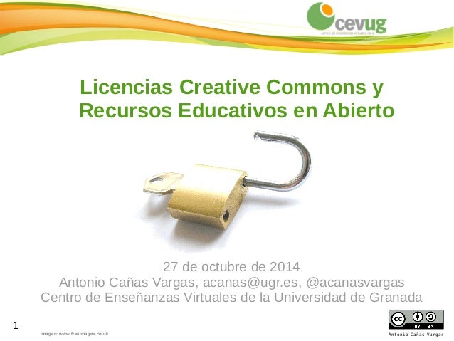 1  Licencias Creative Commons y  Recursos Educativos en Abierto  Antonio Cañas Vargas  imagen: www.freeimages.co.uk  27 de...