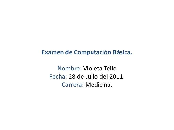 Examen de Computación Básica.Nombre: Violeta TelloFecha: 28 de Julio del 2011.Carrera: Medicina.<br />