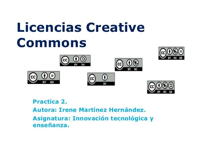 Licencias Creative Commons Practica 2. Autora: Irene Martínez Hernández. Asignatura: Innovación tecnológica y enseñanza.