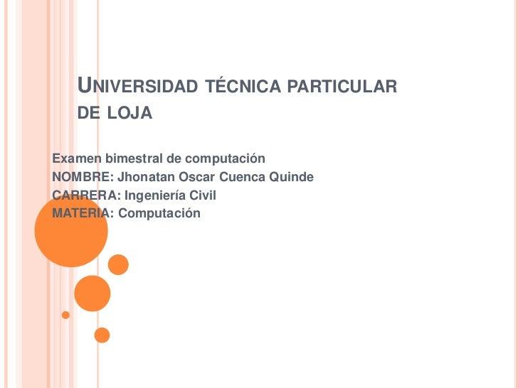 UNIVERSIDAD TÉCNICA PARTICULAR   DE LOJAExamen bimestral de computaciónNOMBRE: Jhonatan Oscar Cuenca QuindeCARRERA: Ingeni...