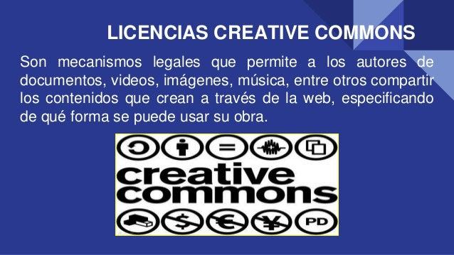 LICENCIAS CREATIVE COMMONS Son mecanismos legales que permite a los autores de documentos, videos, imágenes, música, entre...