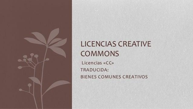 Licencias «CC» TRADUCIDA: BIENES COMUNES CREATIVOS LICENCIAS CREATIVE COMMONS