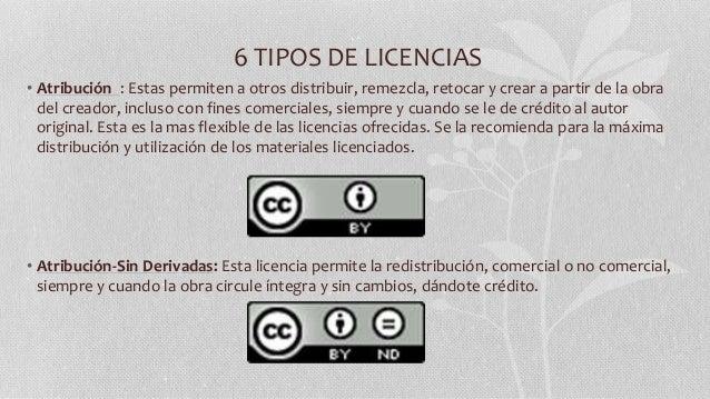 6 TIPOS DE LICENCIAS • Atribución : Estas permiten a otros distribuir, remezcla, retocar y crear a partir de la obra del c...
