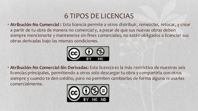 6 TIPOS DE LICENCIAS • Atribución-No Comercial : Esta licencia permite a otros distribuir, remezclar, retocar, y crear a p...