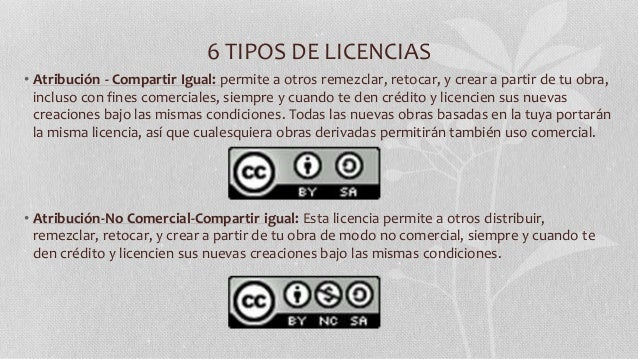 6 TIPOS DE LICENCIAS • Atribución - Compartir Igual: permite a otros remezclar, retocar, y crear a partir de tu obra, incl...