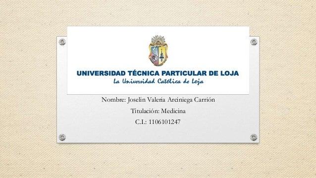 Nombre: Joselin Valeria Arciniega Carrión Titulación: Medicina C.I.: 1106101247