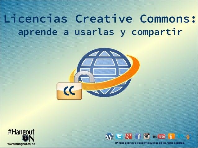 Licencias Creative Commons: aprende a usarlas y compartir  CC  www.hangouton.es  (Pincha sobre los iconos y síguenos en la...