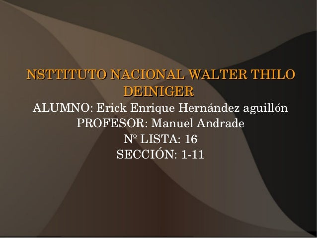 NSTTITUTONACIONALWALTERTHILONSTTITUTONACIONALWALTERTHILO DEINIGERDEINIGER ALUMNO:ErickEnriqueHernándezaguillón...
