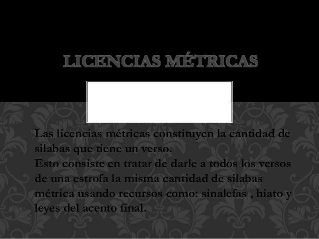 LICENCIAS MÉTRICAS Las licencias métricas constituyen la cantidad de silabas que tiene un verso. Esto consiste en tratar d...