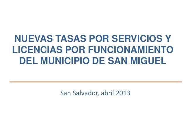 NUEVAS TASAS POR SERVICIOS YLICENCIAS POR FUNCIONAMIENTODEL MUNICIPIO DE SAN MIGUELSan Salvador, abril 2013