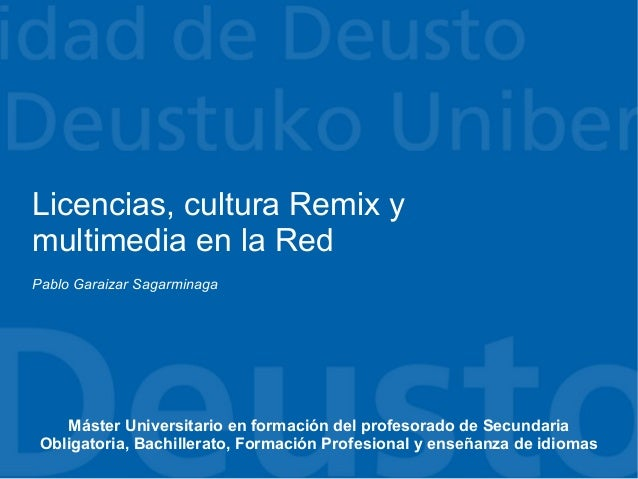 Licencias, cultura Remix ymultimedia en la RedPablo Garaizar Sagarminaga    Máster Universitario en formación del profesor...