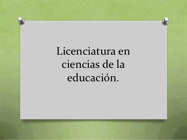 Licenciatura en ciencias de la  educación.