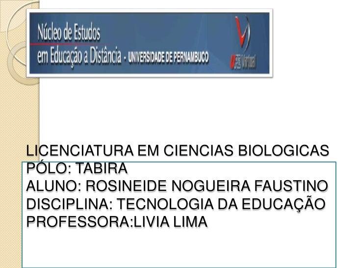 LICENCIATURA EM CIENCIAS BIOLOGICASPÓLO: TABIRAALUNO: ROSINEIDE NOGUEIRA FAUSTINODISCIPLINA: TECNOLOGIA DA EDUCAÇÃOPROFESS...