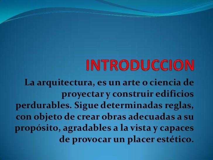 INTRODUCCION<br />La arquitectura, es un arte o ciencia de proyectar y construir edificios perdurables. Sigue determinadas...