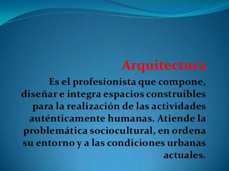 Arquitectura<br />Es el profesionista que compone, diseñar e integra espacios construibles para la realización de las acti...