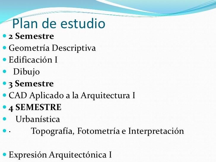 Plan de estudio<br />2 Semestre<br />Geometría Descriptiva <br />Edificación I <br /> Dibujo<br />3 Semestre<br />CAD Apl...