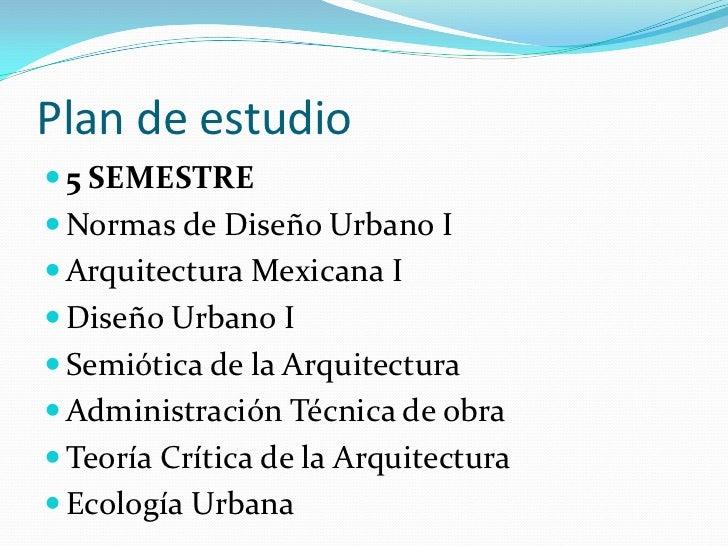 Plan de estudio<br />5 SEMESTRE<br />Normas de Diseño Urbano I <br />Arquitectura Mexicana I <br />Diseño Urbano I<br />Se...