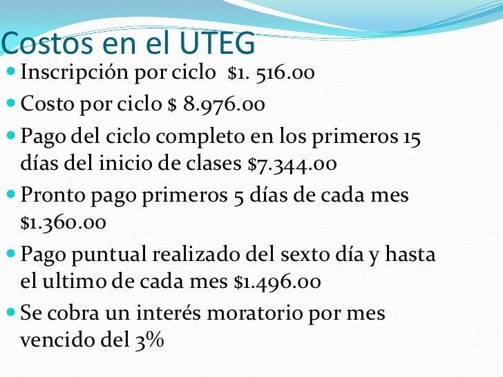 Costos en el UTEG<br />Inscripción por ciclo  $1. 516.00<br />Costo por ciclo $ 8.976.00<br />Pago del ciclo completo en l...