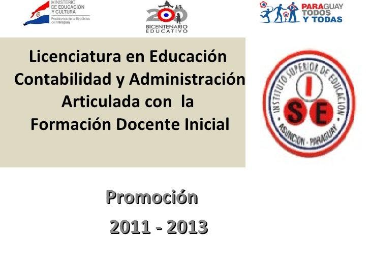 Licenciatura en Educación  Contabilidad y Administración Articulada con  la  Formación Docente Inicial Promoción  2011 - 2...
