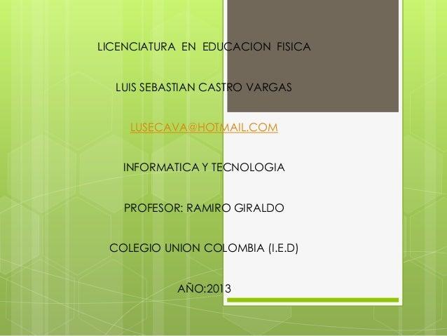 LICENCIATURA EN EDUCACION FISICA  LUIS SEBASTIAN CASTRO VARGAS    LUSECAVA@HOTMAIL.COM   INFORMATICA Y TECNOLOGIA   PROFES...