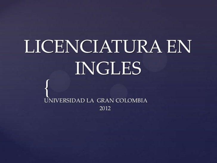 LICENCIATURA EN     INGLES { UNIVERSIDAD LA GRAN COLOMBIA                 2012
