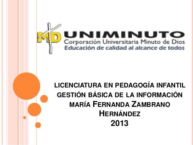 LICENCIATURA EN PEDAGOGÍA INFANTIL GESTIÓN BÁSICA DE LA INFORMACIÓN MARÍA FERNANDA ZAMBRANO HERNÁNDEZ 2013