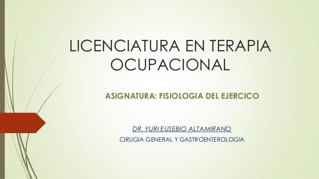 LICENCIATURA EN TERAPIA OCUPACIONAL ASIGNATURA: FISIOLOGIA DEL EJERCICO DR. YURI EUSEBIO ALTAMIRANO CIRUGIA GENERAL Y GAST...