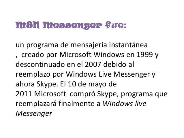 MSN Messenger fue:un programa de mensajería instantánea, creado por Microsoft Windows en 1999 ydescontinuado en el 2007 de...