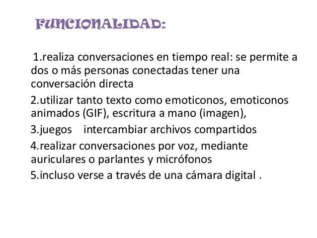 FUNCIONALIDAD:1.realiza conversaciones en tiempo real: se permite ados o más personas conectadas tener unaconversación dir...