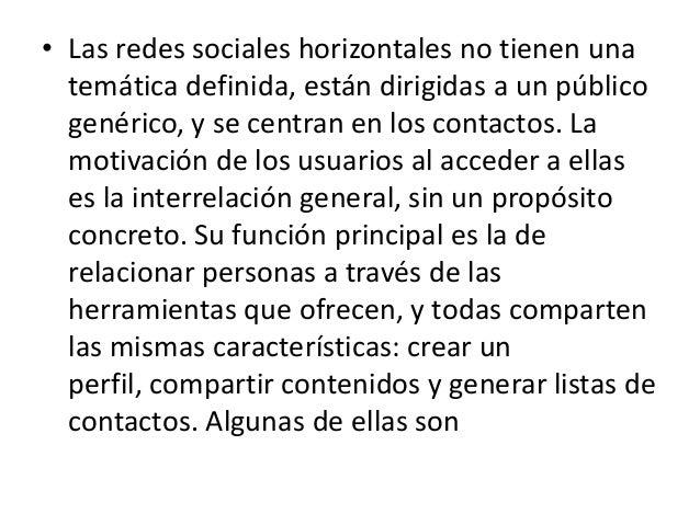 • Las redes sociales horizontales no tienen una  temática definida, están dirigidas a un público  genérico, y se centran e...
