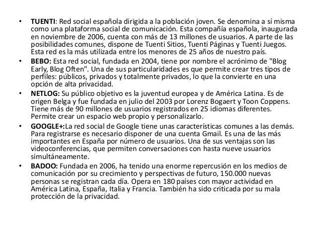 •   TUENTI: Red social española dirigida a la población joven. Se denomina a sí misma    como una plataforma social de com...