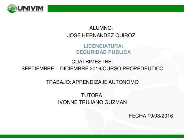 LICENCIATURA: SEGURIDAD PUBLICA ALUMNO: JOSE HERNANDEZ QUIROZ CUATRIMESTRE: SEPTIEMBRE – DICIEMBRE 2016/CURSO PROPEDEUTICO...