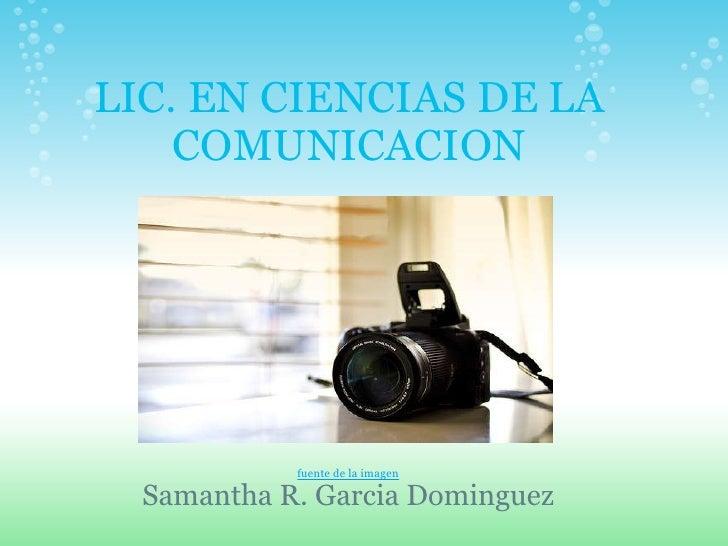 LIC. EN CIENCIAS DE LA COMUNICACION fuente de la imagen Samantha R. Garcia Dominguez