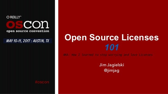 Open Source Licenses 101 Jim Jagielski @jimjag May 10-11, 2017 : Austin, TX AKA: How I learned to stop worrying and love L...