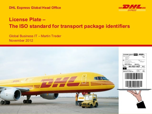 DHL Express Global Head OfficeLicense Plate –The ISO standard for transport package identifiersGlobal Business IT – Martin...
