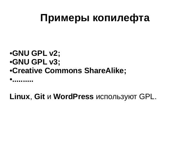 Примеры копилефта GNU GPL v2; ●GNU GPL v3; ●Creative Commons ShareAlike; ●.......... ●  Linux, Git и WordPress используют ...