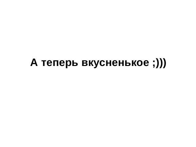 А теперь вкусненькое ;)))