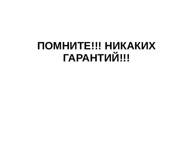 ПОМНИТЕ!!! НИКАКИХ ГАРАНТИЙ!!!