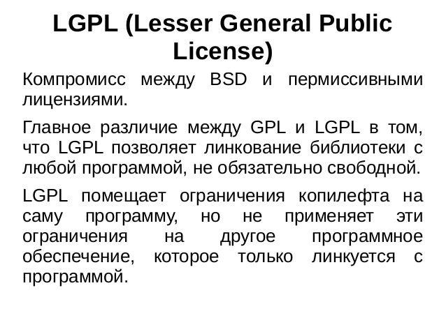 LGPL (Lesser General Public License) Компромисс между BSD и пермиссивными лицензиями. Главное различие между GPL и LGPL в ...