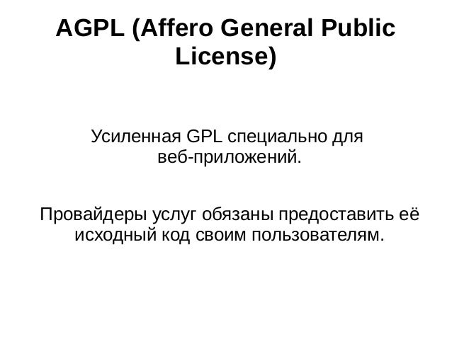 AGPL (Affero General Public License) Усиленная GPL специально для веб‐приложений. Провайдеры услуг обязаны предоставить её...