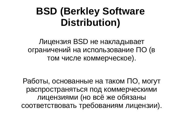 BSD (Berkley Software Distribution) Лицензия BSD не накладывает ограничений на использование ПО (в том числе коммерческое)...