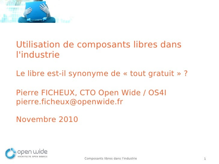 Utilisation de composants libres danslindustrieLe libre est-il synonyme de «tout gratuit» ?Pierre FICHEUX, CTO Open Wide...