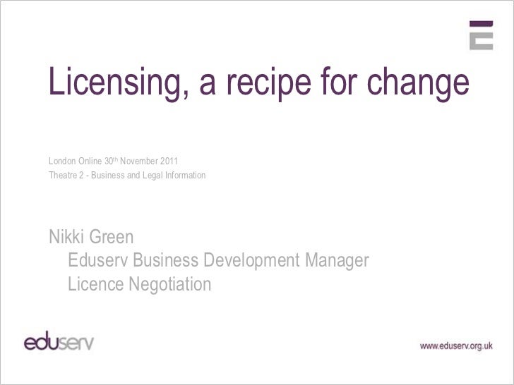 Licensing, a recipe for changeLondon Online 30th November 2011Theatre 2 - Business and Legal InformationNikki Green  Eduse...