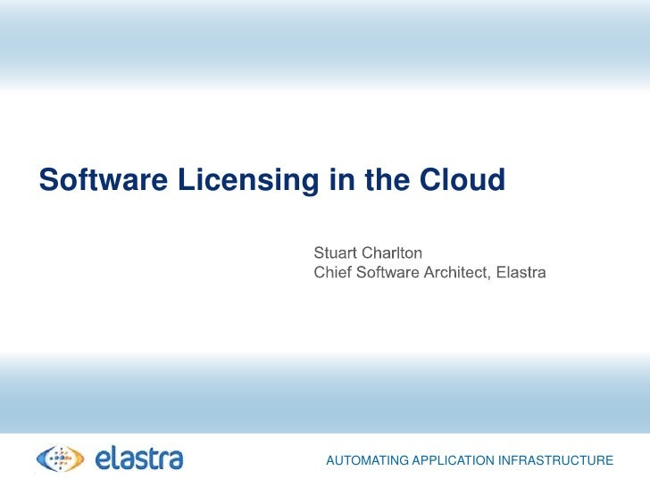 Software Licensing in the Cloud<br />Stuart Charlton<br />Chief Software Architect, Elastra<br />Automating application In...