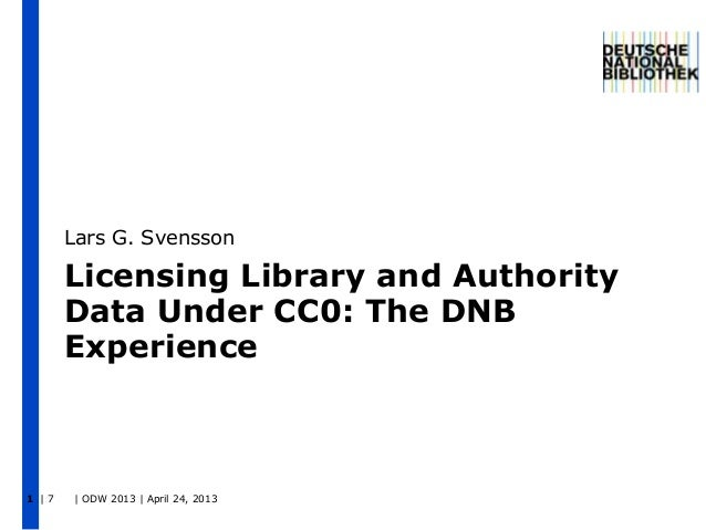 | 7 | ODW 2013 | April 24, 20131Licensing Library and AuthorityData Under CC0: The DNBExperienceLars G. Svensson