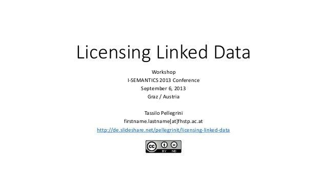 Licensing Linked Data Workshop I-SEMANTICS 2013 Conference September 6, 2013 Graz / Austria Tassilo Pellegrini firstname.l...