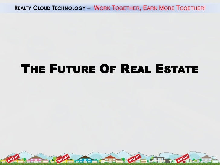 REALTY CLOUD TECHNOLOGY – WORK TOGETHER, EARN MORE TOGETHER!       THE FUTURE OF REAL ESTATE