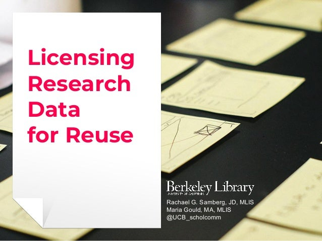 Licensing Research Data for Reuse Rachael G. Samberg, JD, MLIS Maria Gould, MA, MLIS @UCB_scholcomm