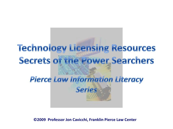 Technology Licensing ResourcesSecrets of the Power Searchers<br />Pierce Law Information Literacy Series<br />©2009  Profe...